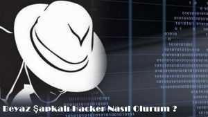 Beyaz Şapkalı Hacker Nedir? Nasıl Olunur?